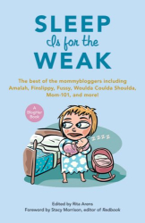 : Sleep Is for the Weak: The Best of the Mommybloggers Including Amalah, Finslippy, Fussy, Woulda Coulda Shoulda, Mom-101, and More! (Blogher Book)