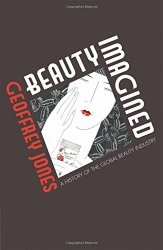 Geoffrey Jones: Beauty Imagined: A History of the Global Beauty Industry