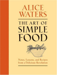 Alice Waters: The Art of Simple Food: Notes, Lessons, and Recipes from a Delicious Revolution