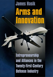 Hasik, James: Arms and Innovation: Entrepreneurship and Alliances in the Twenty-First Century Defense Industry