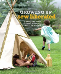 Meg McElwee: Growing Up Sew Liberated: Making Handmade Clothes and Projects for Your Creative Child