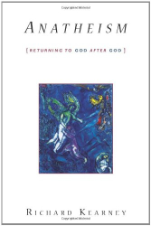 Richard Kearney: Anatheism: Returning to God After God (Insurrections: Critical Studies in Religion, Politics, and Culture)