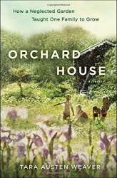 Tara Austen Weaver: Orchard House: How a Neglected Garden Taught One Family to Grow