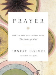 Ernest Holmes: Prayer: How to Pray Effectively from the Science of Mind