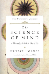 Ernest Holmes: The Science of Mind: A Philosophy, A Faith, A Way of Life