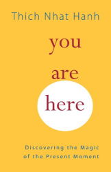Thich Nhat Hanh: You Are Here: Discovering the Magic of the Present Moment