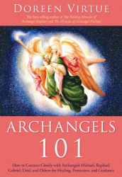 Doreen Virtue: Archangels 101: How to Connect Closely with Archangels Michael, Raphael, Uriel, Gabriel and Others for Healing, Protection, and Guidance
