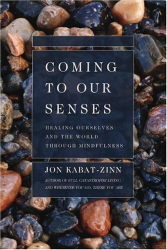 Jon Kabat-zinn: Coming to Our Senses: Healing Ourselves and the World Through Mindfulness