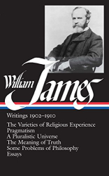 William James: William James : Writings 1902-1910 : The Varieties of Religious Experience / Pragmatism / A Pluralistic Universe / The Meaning of Truth / Some Problems of Philosophy / Essays (Library of America)