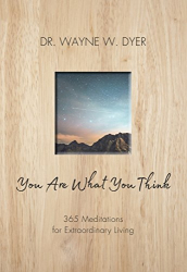 Dr. Wayne W. Dyer: You Are What You Think: 365 Meditations for Purposeful Living