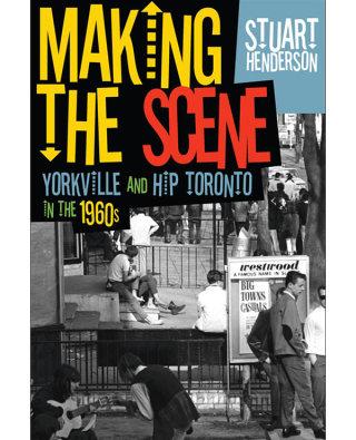 Making the Scene Yorkville and Hip Toronto in the 1960s