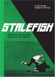 : Stalefish: skateboard culture from the rejects who made it