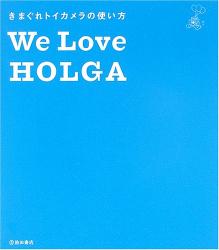 全日本HOLGA普及委員会: We Love HOLGA―きまぐれトイカメラの使い方