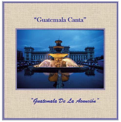 GUATEMALA CANTA - GUATEMALA DE LA ASUNCION