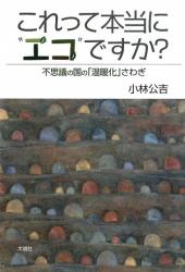 """小林 公吉: これって本当に""""エコ""""ですか?―不思議の国の「温暖化」さわぎ"""