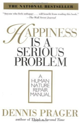 Dennis Prager: Happiness Is a Serious Problem: A Human Nature Repair Manual