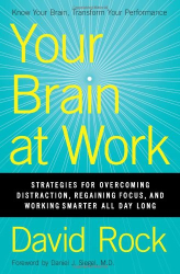 David Rock: Your Brain at Work: Strategies for Overcoming Distraction, Regaining Focus, and Working Smarter All Day Long